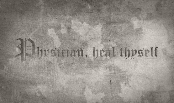 Physician heal thyself…